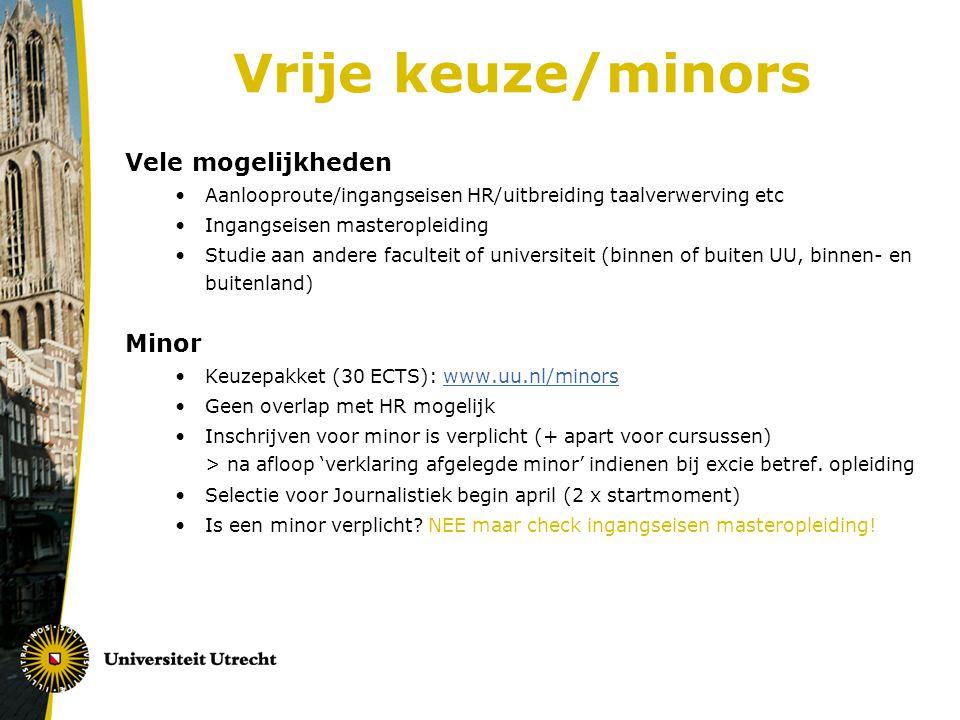 Vrije keuze/minors Vele mogelijkheden Aanlooproute/ingangseisen HR/uitbreiding taalverwerving etc Ingangseisen masteropleiding Studie aan andere faculteit of universiteit (binnen of buiten UU, binnen- en buitenland) Minor Keuzepakket (30 ECTS): www.uu.nl/minorswww.uu.nl/minors Geen overlap met HR mogelijk Inschrijven voor minor is verplicht (+ apart voor cursussen) > na afloop 'verklaring afgelegde minor' indienen bij excie betref.