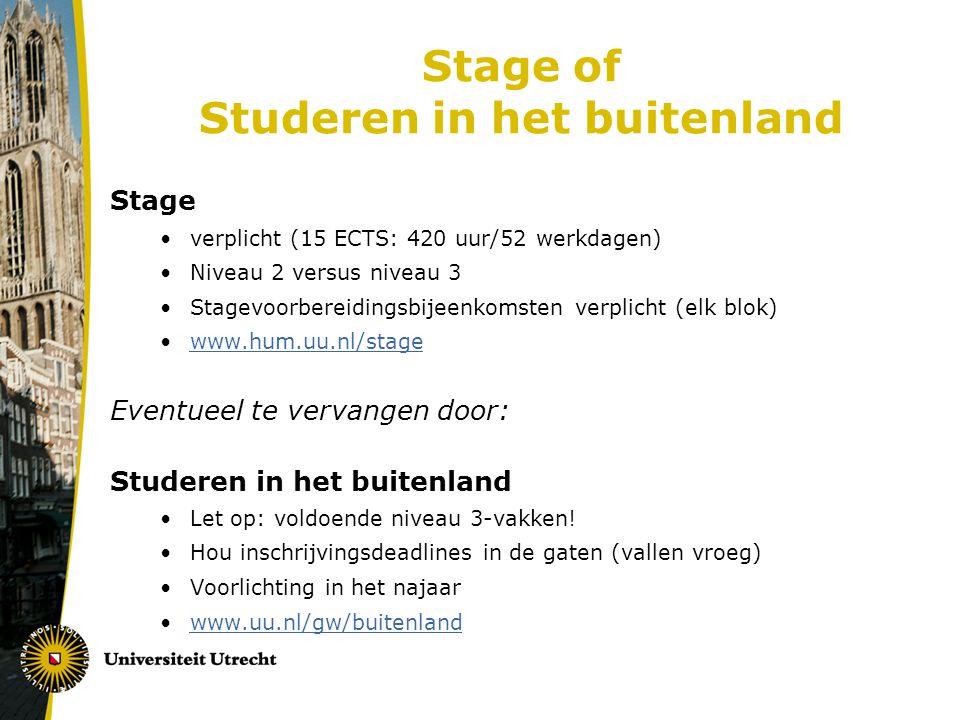 Stage of Studeren in het buitenland Stage verplicht (15 ECTS: 420 uur/52 werkdagen) Niveau 2 versus niveau 3 Stagevoorbereidingsbijeenkomsten verplicht (elk blok) www.hum.uu.nl/stage Eventueel te vervangen door: Studeren in het buitenland Let op: voldoende niveau 3-vakken.