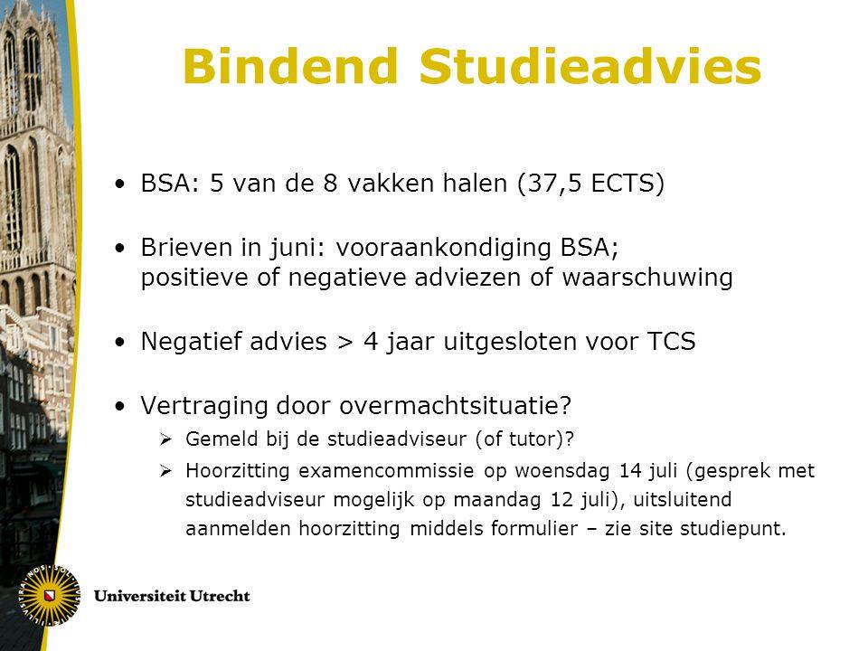 Bindend Studieadvies BSA: 5 van de 8 vakken halen (37,5 ECTS) Brieven in juni: vooraankondiging BSA; positieve of negatieve adviezen of waarschuwing Negatief advies > 4 jaar uitgesloten voor TCS Vertraging door overmachtsituatie.