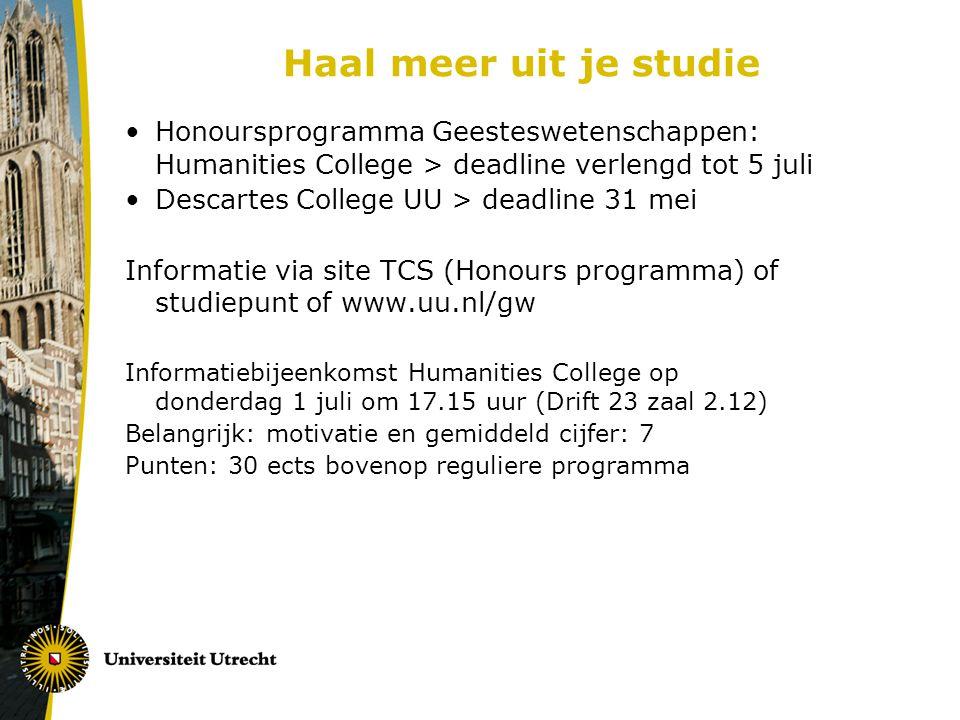 Haal meer uit je studie Honoursprogramma Geesteswetenschappen: Humanities College > deadline verlengd tot 5 juli Descartes College UU > deadline 31 mei Informatie via site TCS (Honours programma) of studiepunt of www.uu.nl/gw Informatiebijeenkomst Humanities College op donderdag 1 juli om 17.15 uur (Drift 23 zaal 2.12) Belangrijk: motivatie en gemiddeld cijfer: 7 Punten: 30 ects bovenop reguliere programma