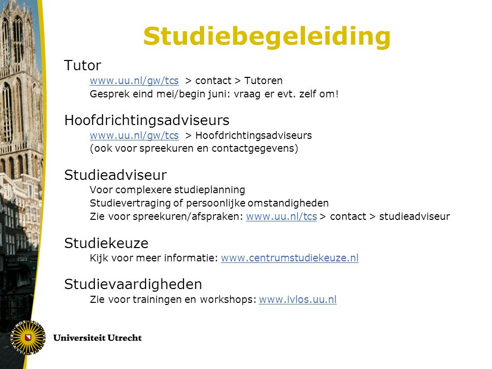 Studiebegeleiding Tutor www.uu.nl/gw/tcswww.uu.nl/gw/tcs > contact > Tutoren Gesprek eind mei/begin juni: vraag er evt. zelf om! Hoofdrichtingsadviseu