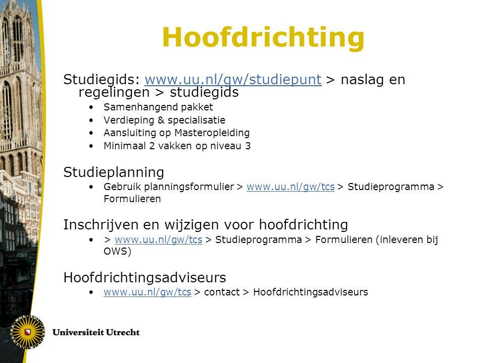 Hoofdrichting Studiegids: www.uu.nl/gw/studiepunt > naslag en regelingen > studiegidswww.uu.nl/gw/studiepunt Samenhangend pakket Verdieping & specialisatie Aansluiting op Masteropleiding Minimaal 2 vakken op niveau 3 Studieplanning Gebruik planningsformulier > www.uu.nl/gw/tcs > Studieprogramma > Formulierenwww.uu.nl/gw/tcs Inschrijven en wijzigen voor hoofdrichting > www.uu.nl/gw/tcs > Studieprogramma > Formulieren (inleveren bij OWS)www.uu.nl/gw/tcs Hoofdrichtingsadviseurs www.uu.nl/gw/tcs > contact > Hoofdrichtingsadviseurswww.uu.nl/gw/tcs