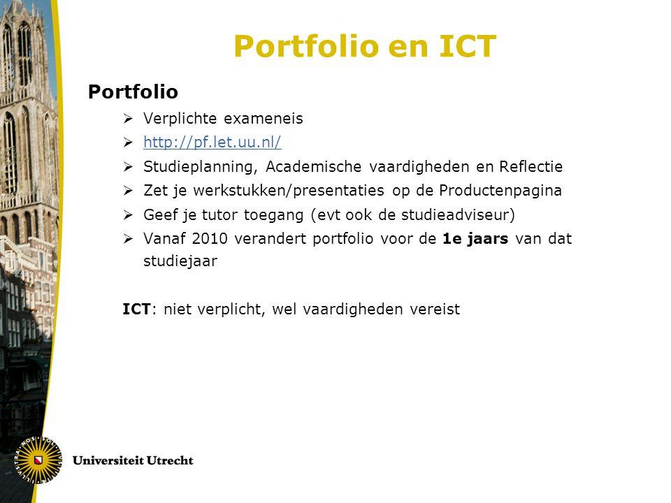 Portfolio en ICT Portfolio  Verplichte exameneis  http://pf.let.uu.nl/ http://pf.let.uu.nl/  Studieplanning, Academische vaardigheden en Reflectie  Zet je werkstukken/presentaties op de Productenpagina  Geef je tutor toegang (evt ook de studieadviseur)  Vanaf 2010 verandert portfolio voor de 1e jaars van dat studiejaar ICT: niet verplicht, wel vaardigheden vereist
