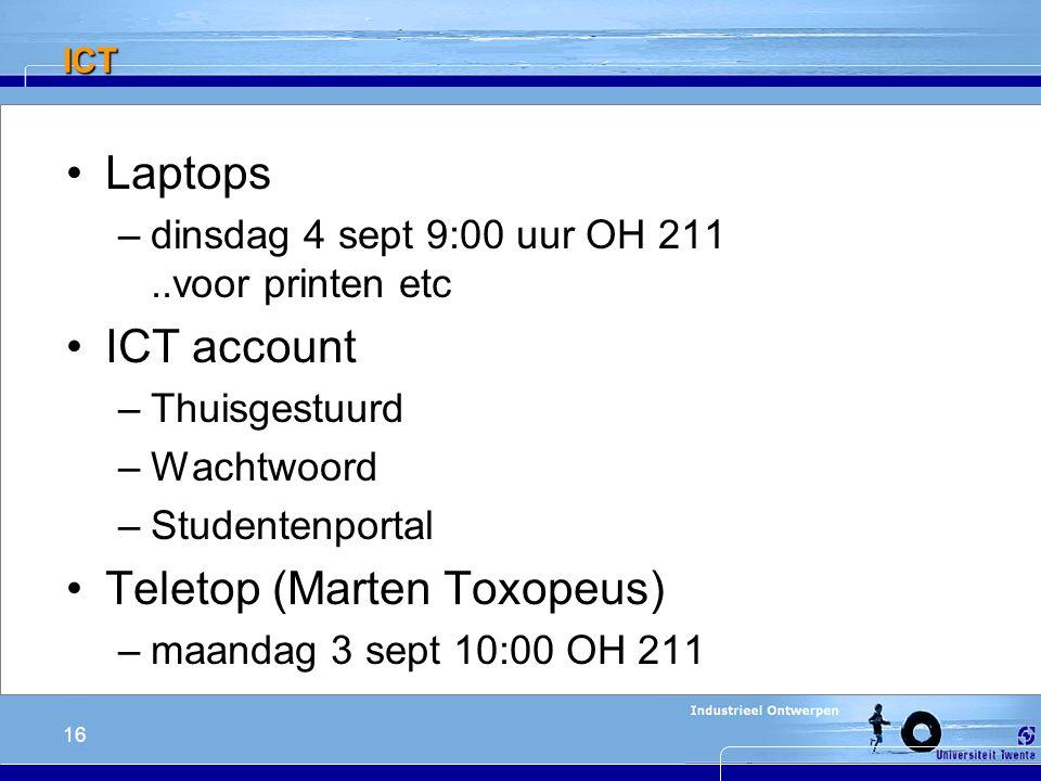 16 ICT Laptops –dinsdag 4 sept 9:00 uur OH 211..voor printen etc ICT account –Thuisgestuurd –Wachtwoord –Studentenportal Teletop (Marten Toxopeus) –maandag 3 sept 10:00 OH 211