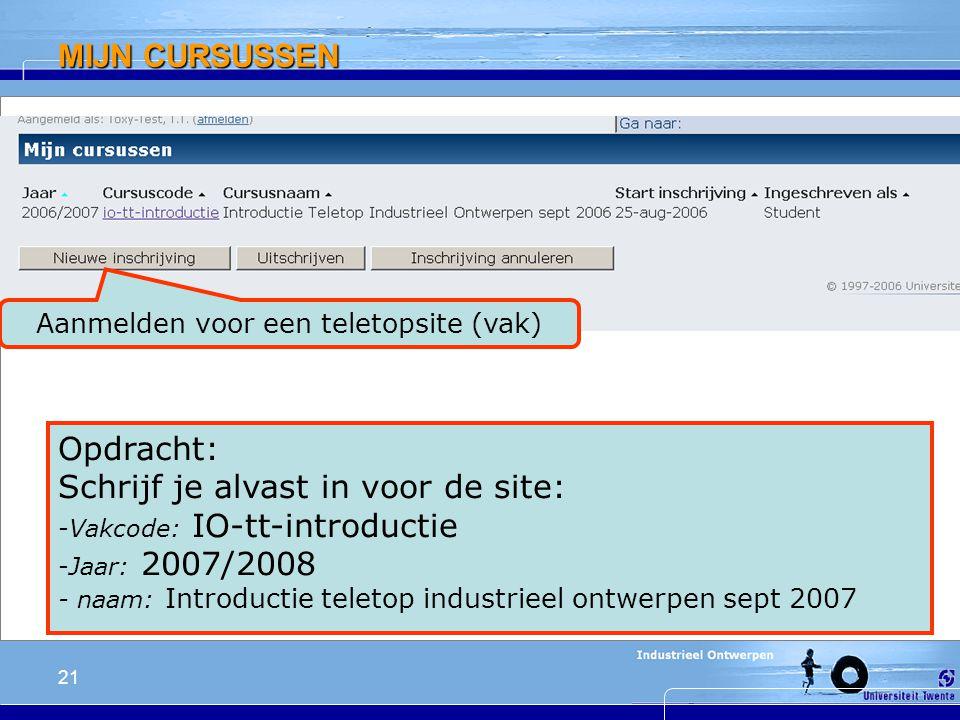 21 MIJN CURSUSSEN Aanmelden voor een teletopsite (vak) Opdracht: Schrijf je alvast in voor de site: -Vakcode: IO-tt-introductie -Jaar: 2007/2008 - naam: Introductie teletop industrieel ontwerpen sept 2007