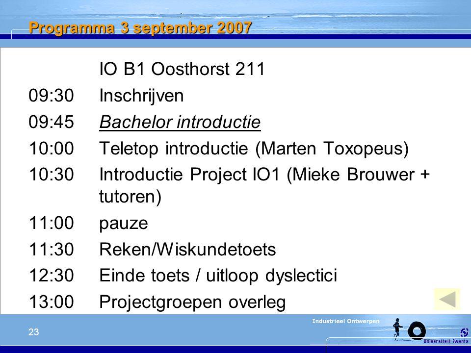 23 Programma 3 september 2007 IO B1 Oosthorst 211 09:30 Inschrijven 09:45 Bachelor introductie 10:00 Teletop introductie (Marten Toxopeus) 10:30 Introductie Project IO1 (Mieke Brouwer + tutoren) 11:00 pauze 11:30 Reken/Wiskundetoets 12:30 Einde toets / uitloop dyslectici 13:00 Projectgroepen overleg