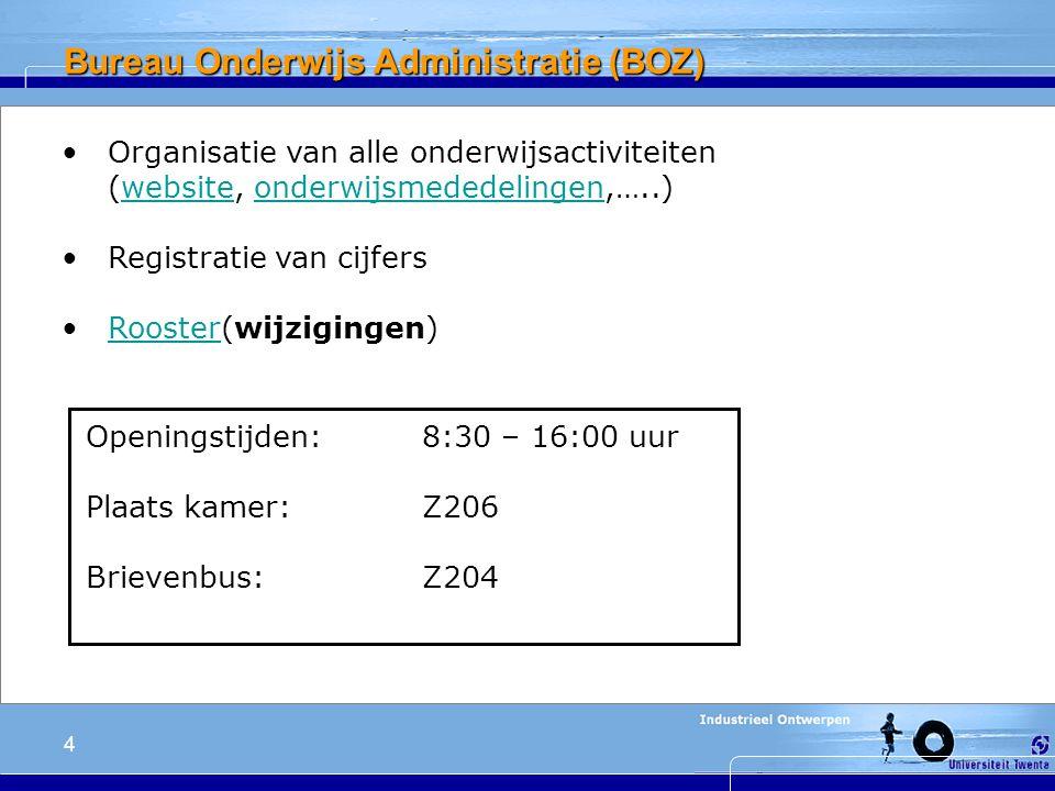 4 Bureau Onderwijs Administratie (BOZ) Organisatie van alle onderwijsactiviteiten (website, onderwijsmededelingen,…..)websiteonderwijsmededelingen Registratie van cijfers Rooster(wijzigingen)Rooster Openingstijden: 8:30 – 16:00 uur Plaats kamer: Z206 Brievenbus: Z204