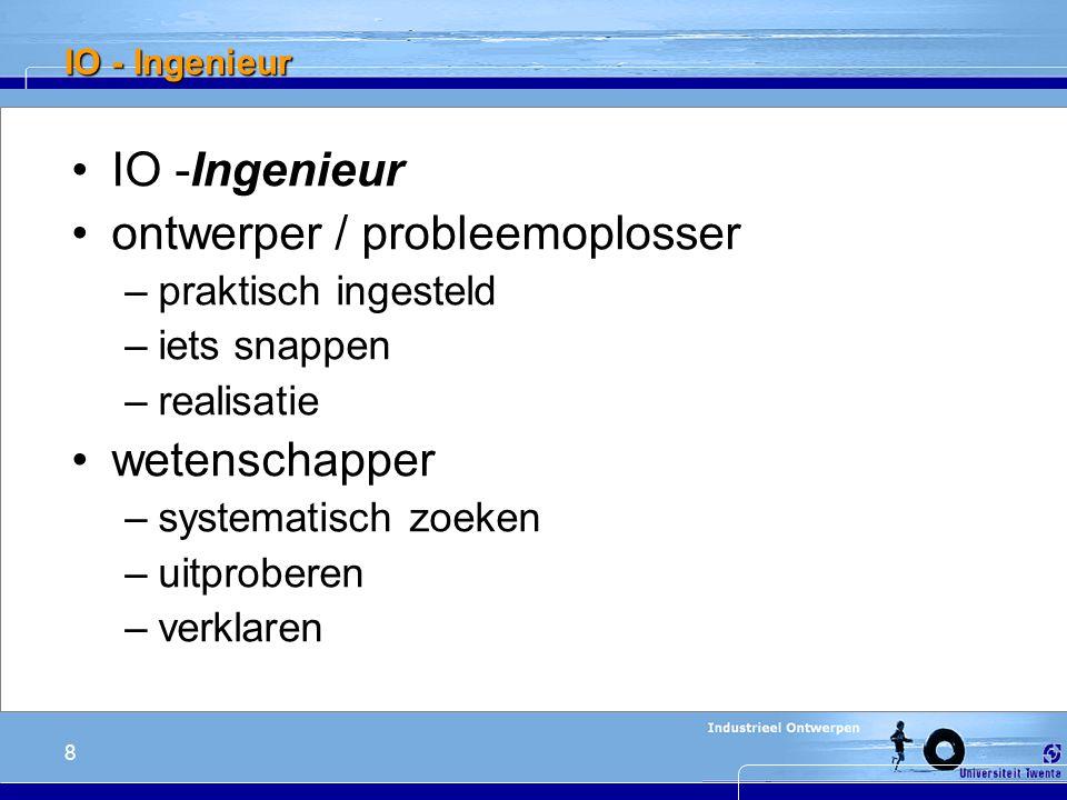 8 IO - Ingenieur ontwerper / probleemoplosser –praktisch ingesteld –iets snappen –realisatie wetenschapper –systematisch zoeken –uitproberen –verklaren