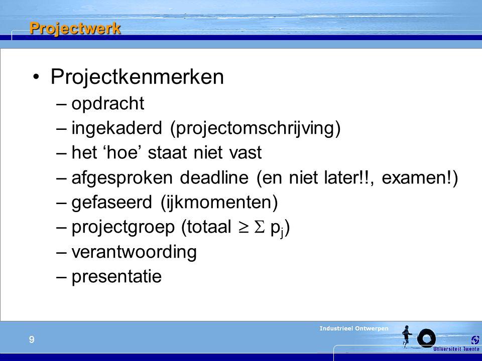 9 Projectwerk Projectkenmerken –opdracht –ingekaderd (projectomschrijving) –het 'hoe' staat niet vast –afgesproken deadline (en niet later!!, examen!) –gefaseerd (ijkmomenten) –projectgroep (totaal   p j ) –verantwoording –presentatie