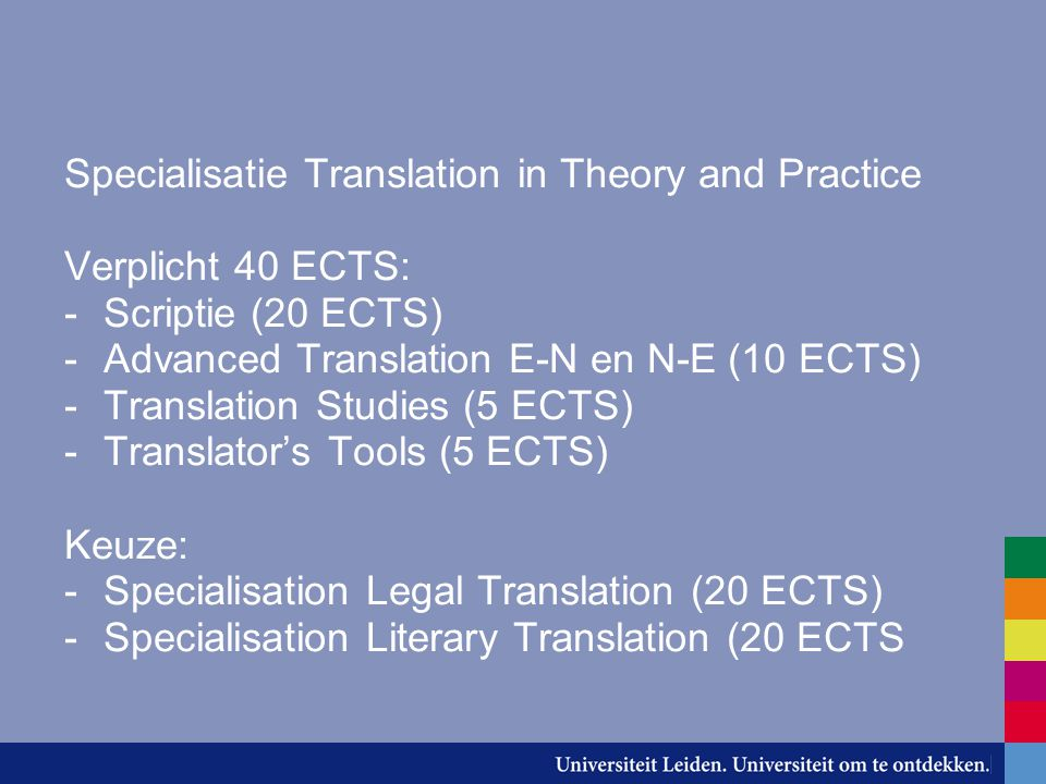 Specialisatie Translation in Theory and Practice Verplicht 40 ECTS: -Scriptie (20 ECTS) -Advanced Translation E-N en N-E (10 ECTS) -Translation Studie
