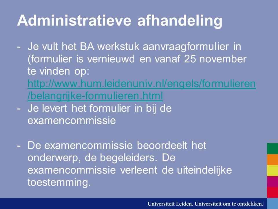 Afstudeerscenario -Het afstudeerscenario voor de Bachelor is te vinden op http://www.hum.leidenuniv.nl/engels/afstu deren/afstudeerprocedure.html http://www.hum.leidenuniv.nl/engels/afstu deren/afstudeerprocedure.html -Zodra je aanvraag voor het bachelorwerkstuk is goedgekeurd, krijg je tezamen met je goedkeuring een afstudeerformulier toegezonden.