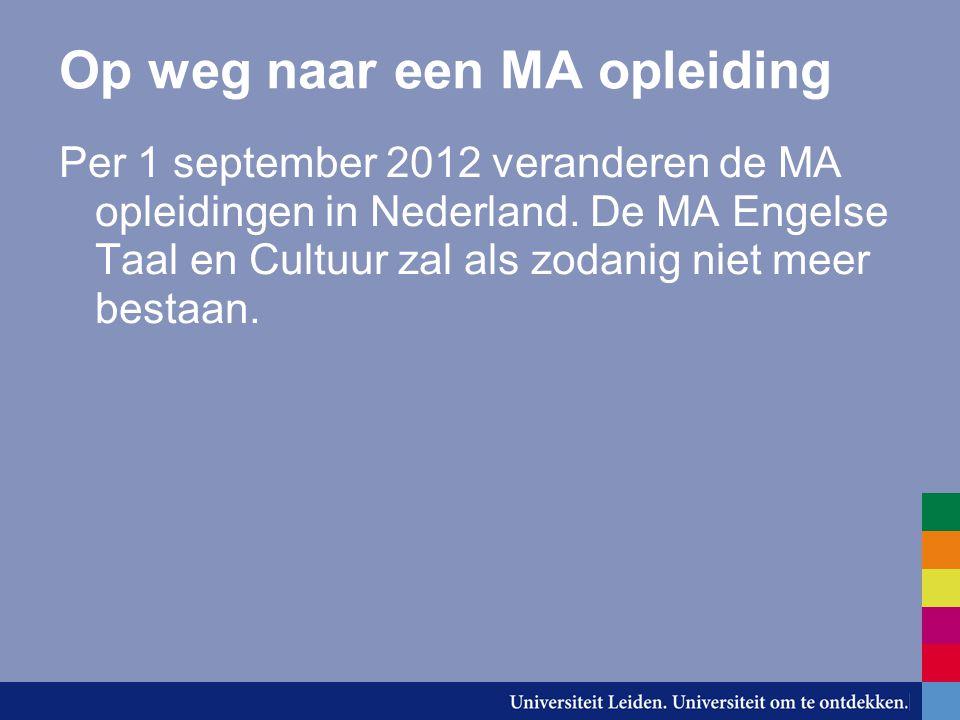 Op weg naar een MA opleiding Per 1 september 2012 veranderen de MA opleidingen in Nederland. De MA Engelse Taal en Cultuur zal als zodanig niet meer b