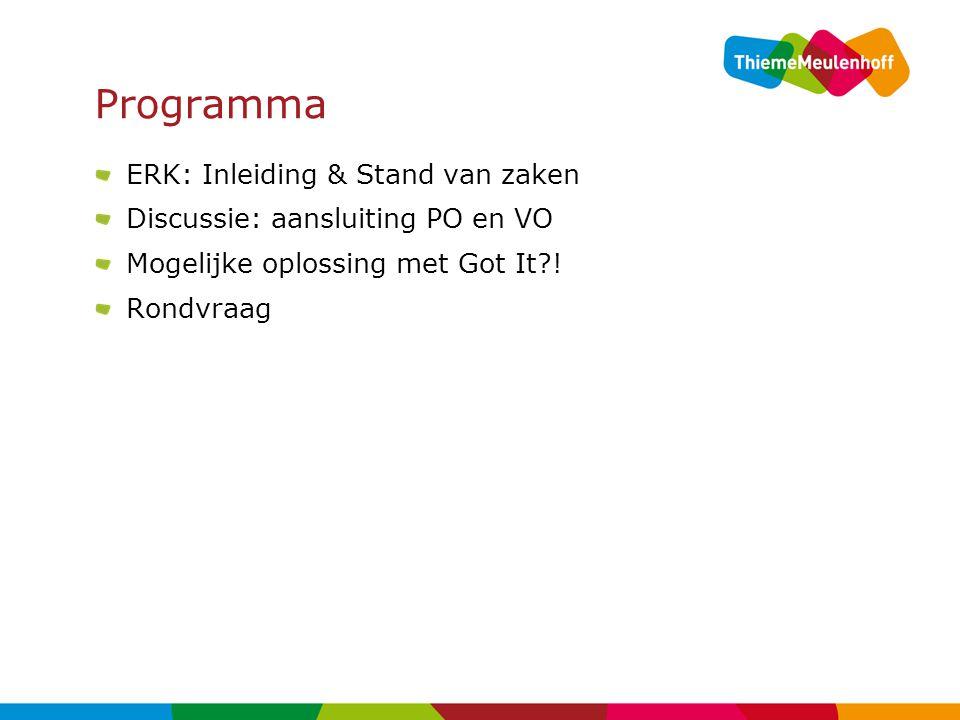 Programma ERK: Inleiding & Stand van zaken Discussie: aansluiting PO en VO Mogelijke oplossing met Got It?! Rondvraag