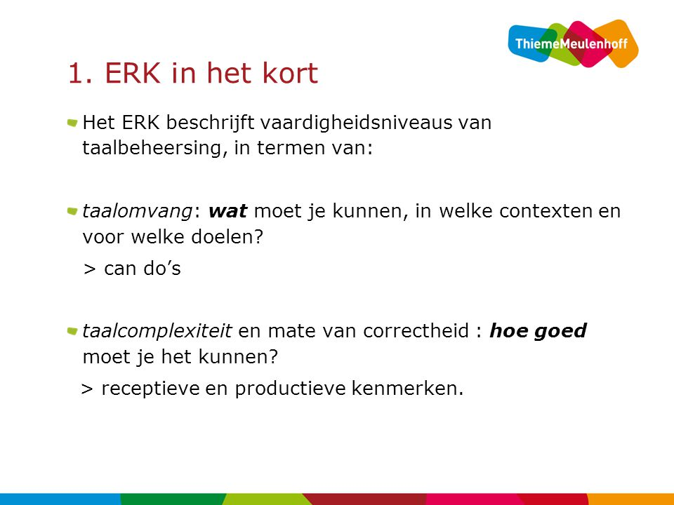 1. ERK in het kort Het ERK beschrijft vaardigheidsniveaus van taalbeheersing, in termen van: taalomvang: wat moet je kunnen, in welke contexten en voo