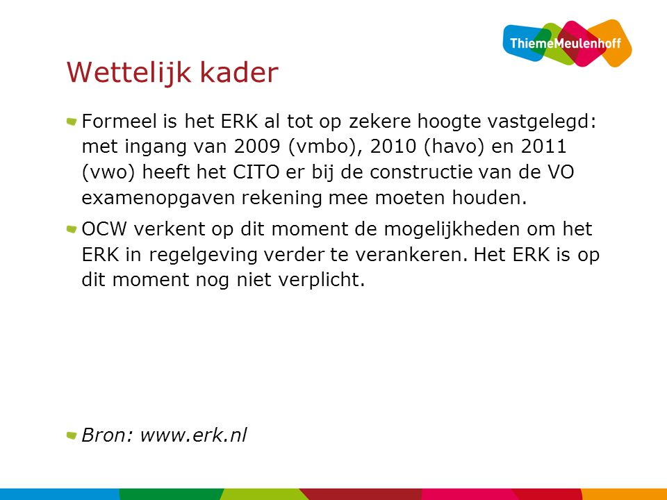 Wettelijk kader Formeel is het ERK al tot op zekere hoogte vastgelegd: met ingang van 2009 (vmbo), 2010 (havo) en 2011 (vwo) heeft het CITO er bij de