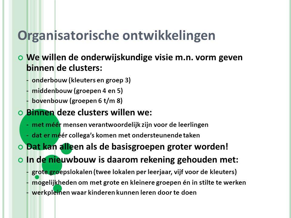 Organisatorische ontwikkelingen We willen de onderwijskundige visie m.n. vorm geven binnen de clusters: - onderbouw (kleuters en groep 3) - middenbouw