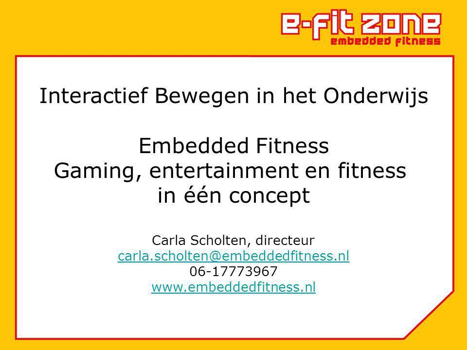 Interactief Bewegen in het Onderwijs Embedded Fitness Gaming, entertainment en fitness in één concept Carla Scholten, directeur carla.scholten@embeddedfitness.nl 06-17773967 www.embeddedfitness.nl carla.scholten@embeddedfitness.nl www.embeddedfitness.nl