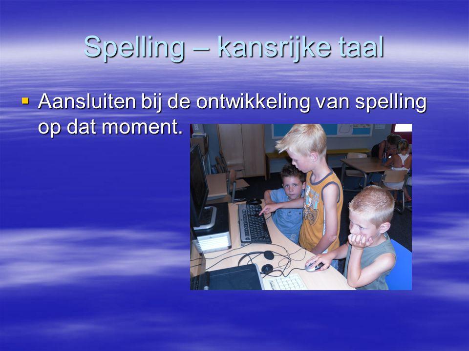 Spelling – kansrijke taal  Aansluiten bij de ontwikkeling van spelling op dat moment.