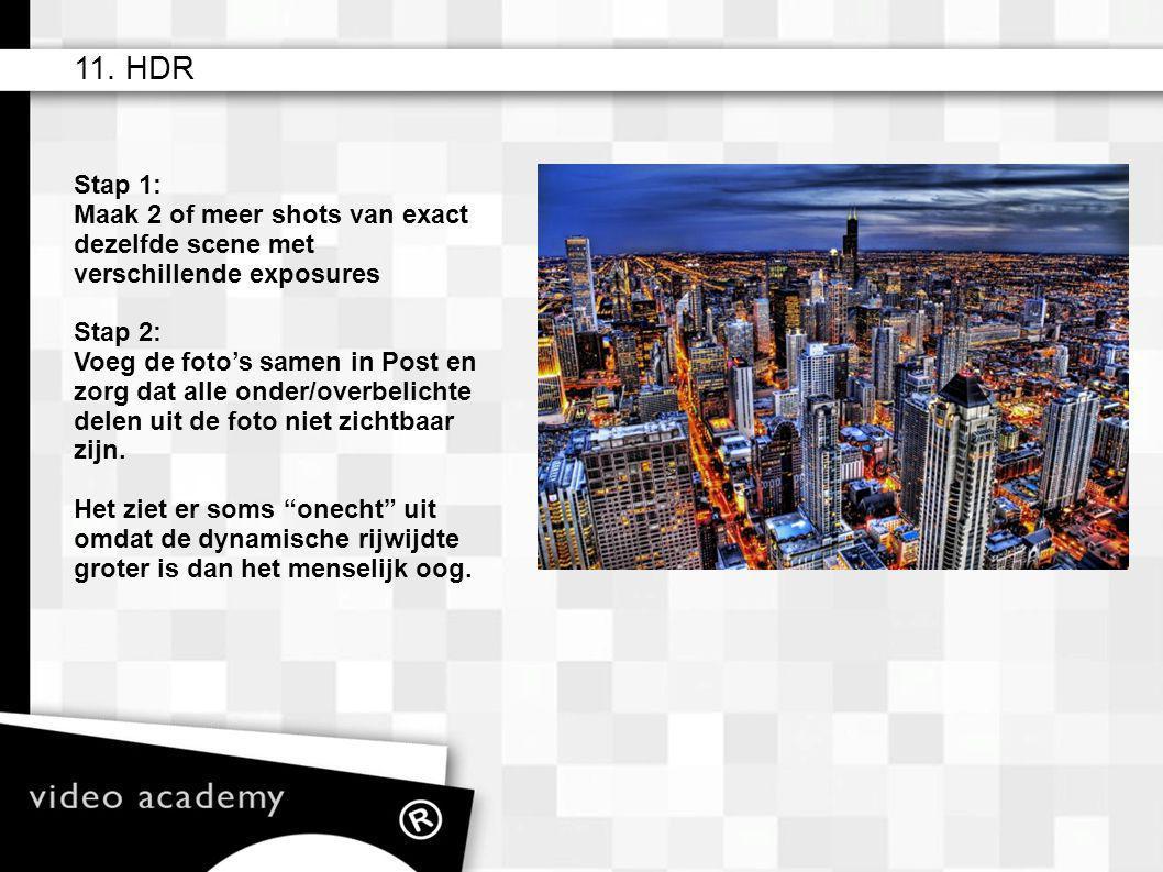 11. HDR Stap 1: Maak 2 of meer shots van exact dezelfde scene met verschillende exposures Stap 2: Voeg de foto's samen in Post en zorg dat alle onder/