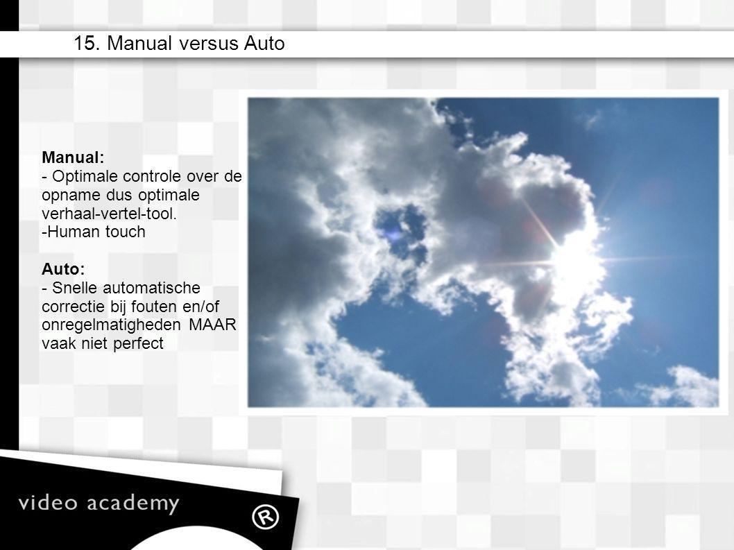 15. Manual versus Auto Manual: - Optimale controle over de opname dus optimale verhaal-vertel-tool. - Human touch Auto: - Snelle automatische correcti