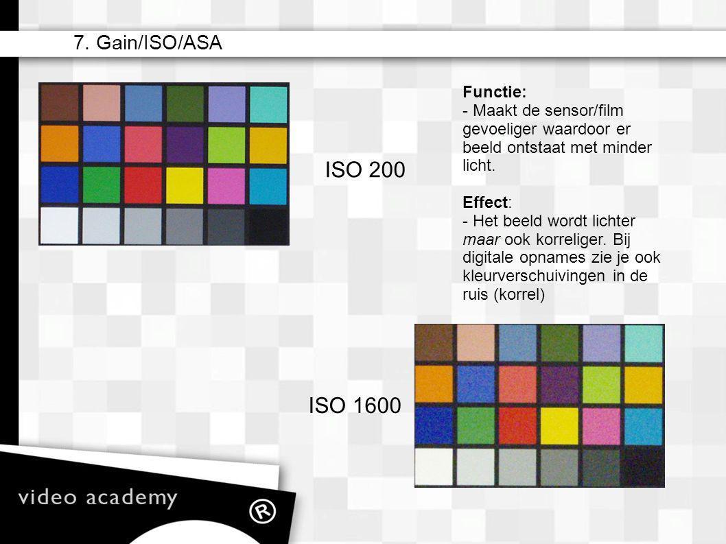 ISO 200 ISO 1600 7. Gain/ISO/ASA Functie: - Maakt de sensor/film gevoeliger waardoor er beeld ontstaat met minder licht. Effect: - Het beeld wordt lic
