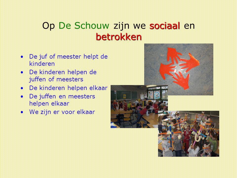 sociaal betrokken Op De Schouw zijn we sociaal en betrokken De juf of meester helpt de kinderen De kinderen helpen de juffen of meesters De kinderen helpen elkaar De juffen en meesters helpen elkaar We zijn er voor elkaar