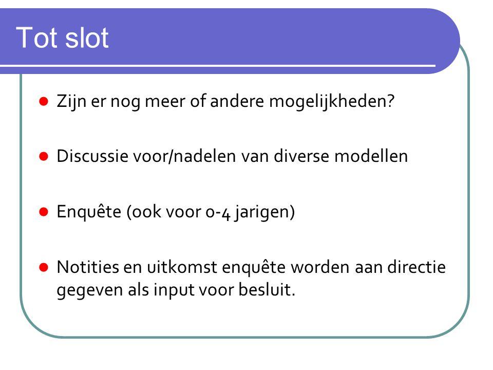 Tot slot Zijn er nog meer of andere mogelijkheden? Discussie voor/nadelen van diverse modellen Enquête (ook voor 0-4 jarigen) Notities en uitkomst enq