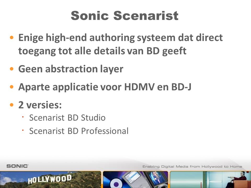 Sonic Scenarist Enige high-end authoring systeem dat direct toegang tot alle details van BD geeft Geen abstraction layer Aparte applicatie voor HDMV en BD-J 2 versies: ∙ Scenarist BD Studio ∙ Scenarist BD Professional