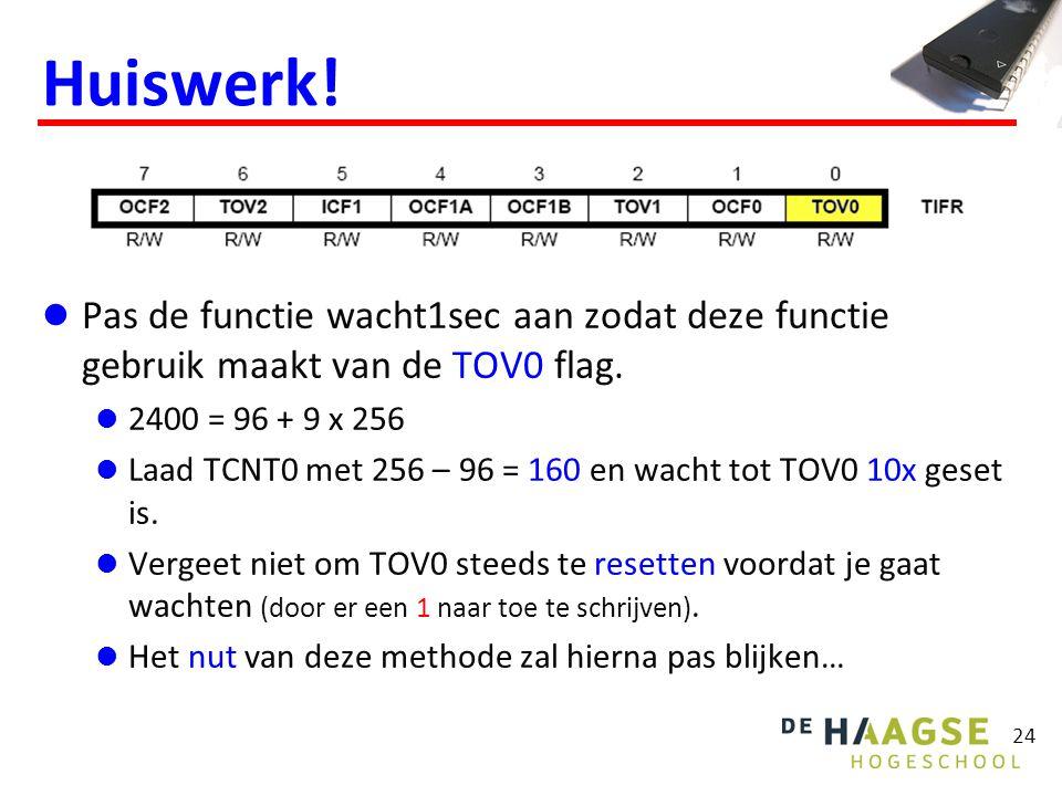 24 Huiswerk! Pas de functie wacht1sec aan zodat deze functie gebruik maakt van de TOV0 flag. 2400 = 96 + 9 x 256 Laad TCNT0 met 256 – 96 = 160 en wach