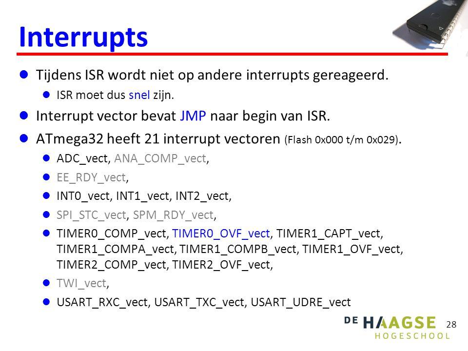 28 Interrupts Tijdens ISR wordt niet op andere interrupts gereageerd. ISR moet dus snel zijn. Interrupt vector bevat JMP naar begin van ISR. ATmega32