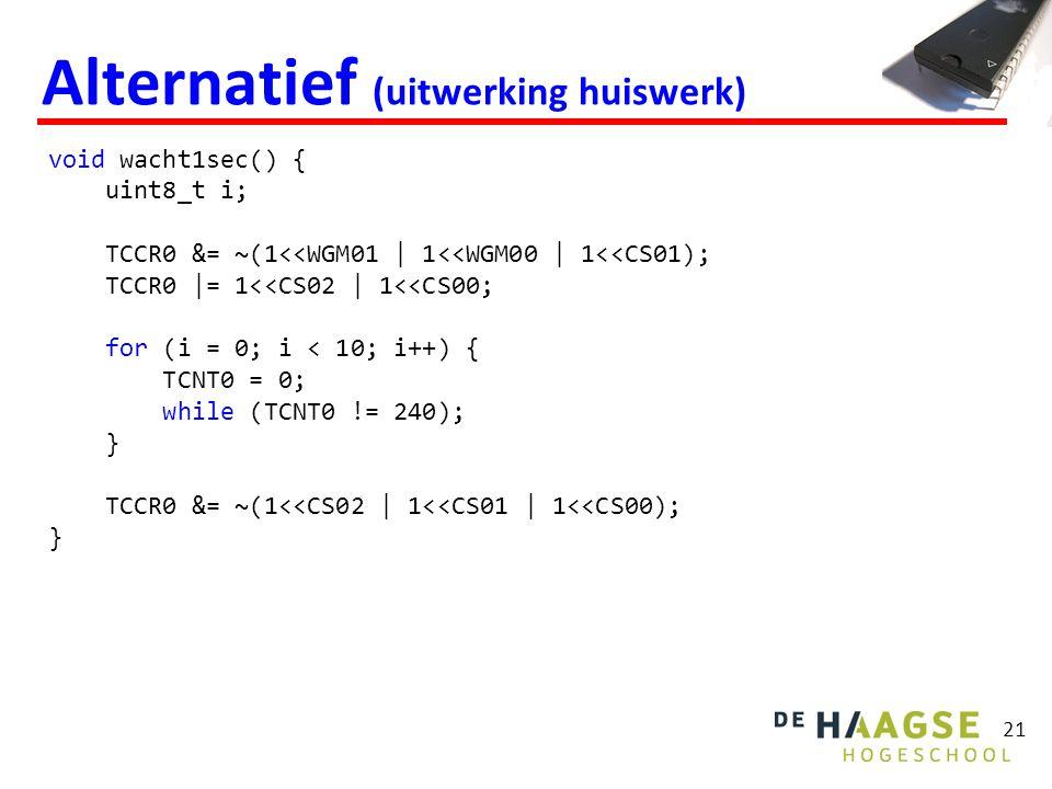 21 Alternatief (uitwerking huiswerk) void wacht1sec() { uint8_t i; TCCR0 &= ~(1<<WGM01 | 1<<WGM00 | 1<<CS01); TCCR0 |= 1<<CS02 | 1<<CS00; for (i = 0;