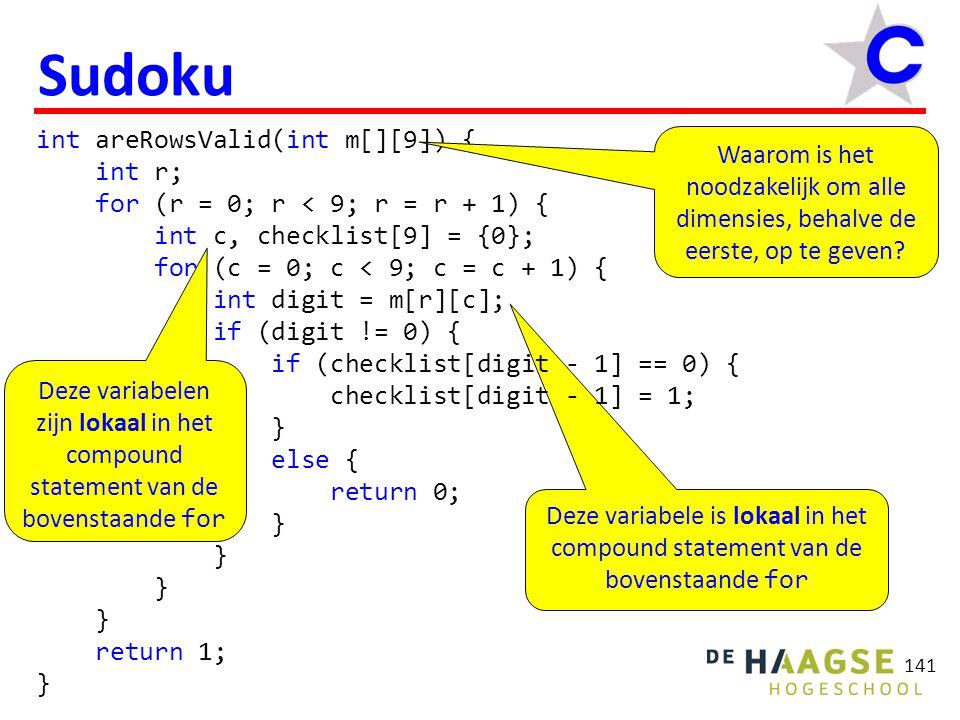 Deze variabelen zijn lokaal in het compound statement van de bovenstaande for Deze variabele is lokaal in het compound statement van de bovenstaande for int areRowsValid(int m[][9]) { int r; for (r = 0; r < 9; r = r + 1) { int c, checklist[9] = {0}; for (c = 0; c < 9; c = c + 1) { int digit = m[r][c]; if (digit != 0) { if (checklist[digit - 1] == 0) { checklist[digit - 1] = 1; } else { return 0; } return 1; } 141 Sudoku Waarom is het noodzakelijk om alle dimensies, behalve de eerste, op te geven?
