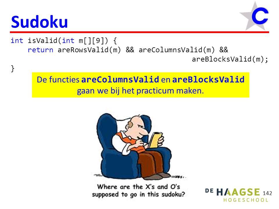 142 Sudoku int isValid(int m[][9]) { return areRowsValid(m) && areColumnsValid(m) && areBlocksValid(m); } De functies areColumnsValid en areBlocksValid gaan we bij het practicum maken.
