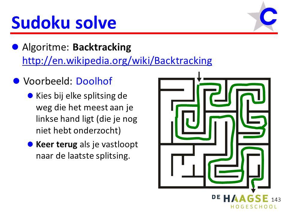 143 Sudoku solve Algoritme: Backtracking http://en.wikipedia.org/wiki/Backtracking http://en.wikipedia.org/wiki/Backtracking Voorbeeld: Doolhof Kies bij elke splitsing de weg die het meest aan je linkse hand ligt (die je nog niet hebt onderzocht) Keer terug als je vastloopt naar de laatste splitsing.