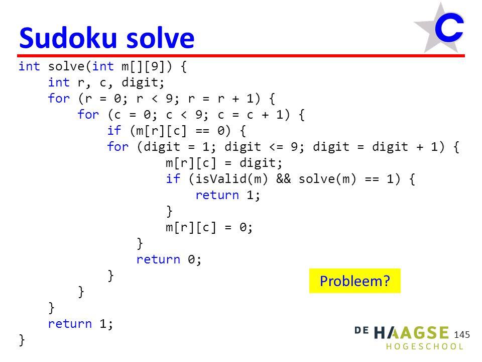 145 Sudoku solve int solve(int m[][9]) { int r, c, digit; for (r = 0; r < 9; r = r + 1) { for (c = 0; c < 9; c = c + 1) { if (m[r][c] == 0) { for (digit = 1; digit <= 9; digit = digit + 1) { m[r][c] = digit; if (isValid(m) && solve(m) == 1) { return 1; } m[r][c] = 0; } return 0; } return 1; } Probleem?