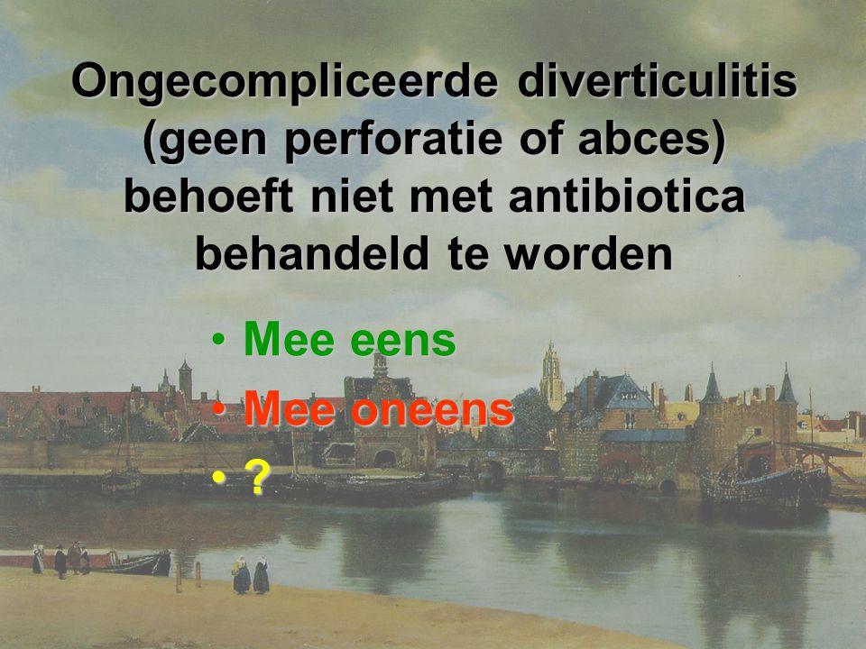 Ongecompliceerde diverticulitis (geen perforatie of abces) behoeft niet met antibiotica behandeld te worden Mee eensMee eens Mee oneensMee oneens ?