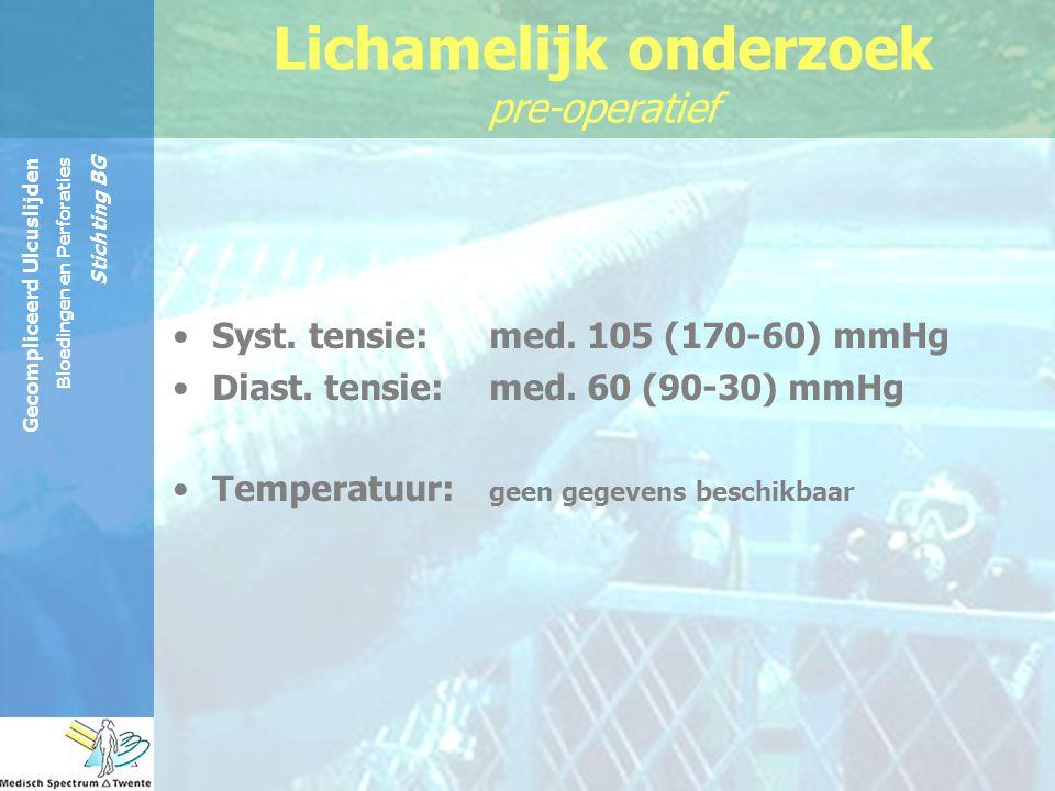 Gecompliceerd Ulcuslijden Bloedingen en Perforaties Stichting BG Syst. tensie: med. 105 (170-60) mmHg Diast. tensie: med. 60 (90-30) mmHg Temperatuur: