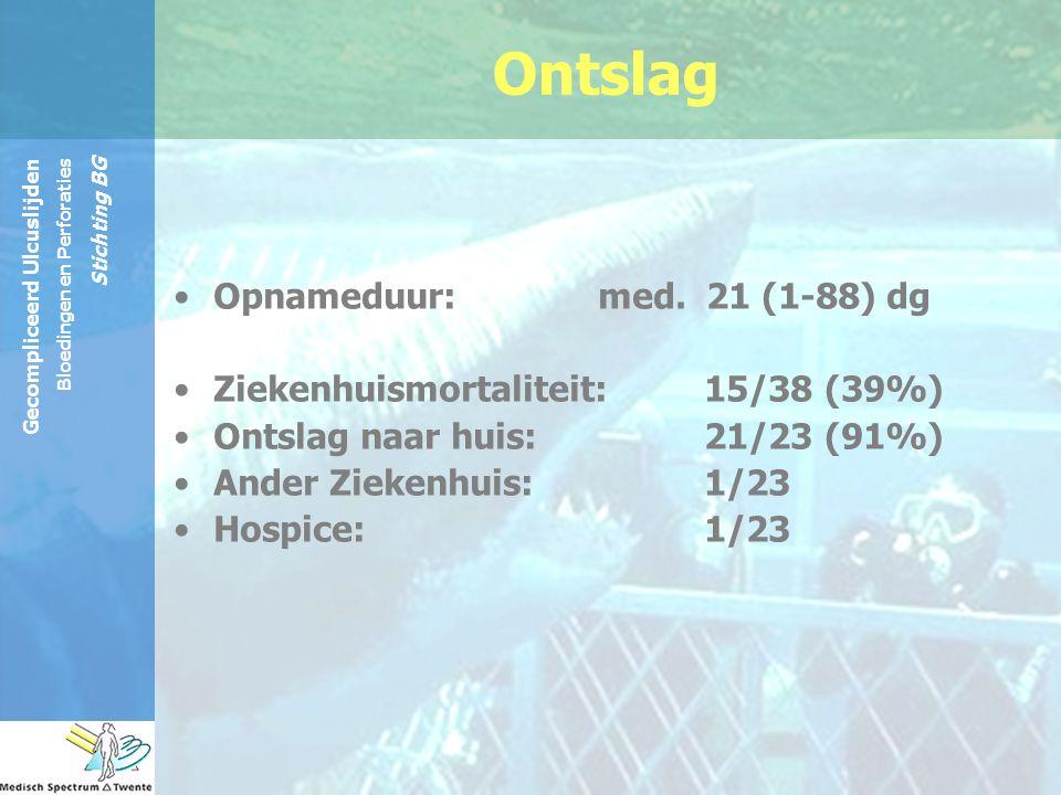 Gecompliceerd Ulcuslijden Bloedingen en Perforaties Stichting BG Ontslag Opnameduur: med. 21 (1-88) dg Ziekenhuismortaliteit: 15/38 (39%) Ontslag naar