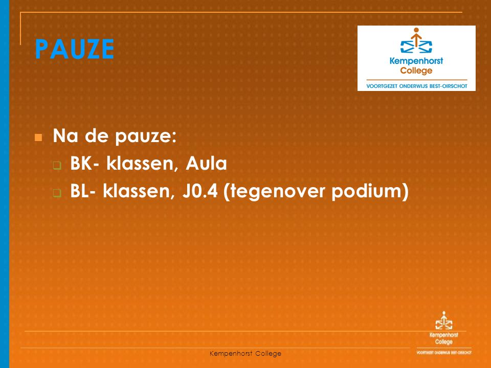 Kempenhorst College Na de pauze:  BK- klassen, Aula  BL- klassen, J0.4 (tegenover podium) PAUZE
