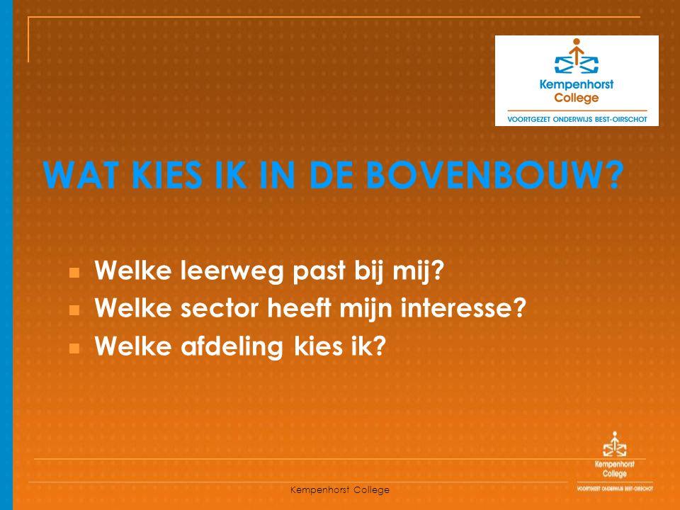 Kempenhorst College WAT KIES IK IN DE BOVENBOUW? Welke leerweg past bij mij? Welke sector heeft mijn interesse? Welke afdeling kies ik?