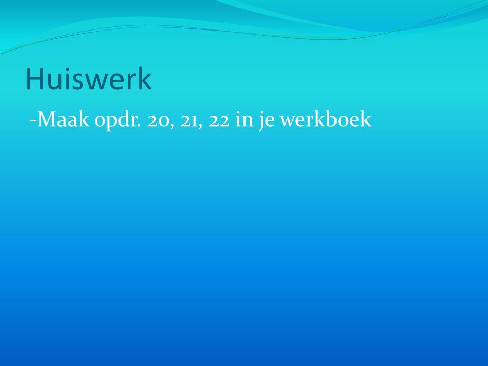 Huiswerk -Maak opdr. 20, 21, 22 in je werkboek