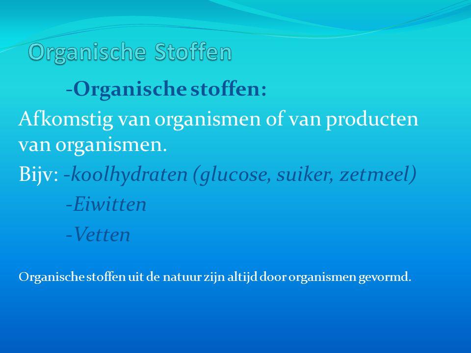 -Organische stoffen: Afkomstig van organismen of van producten van organismen. Bijv: -koolhydraten (glucose, suiker, zetmeel) -Eiwitten -Vetten Organi