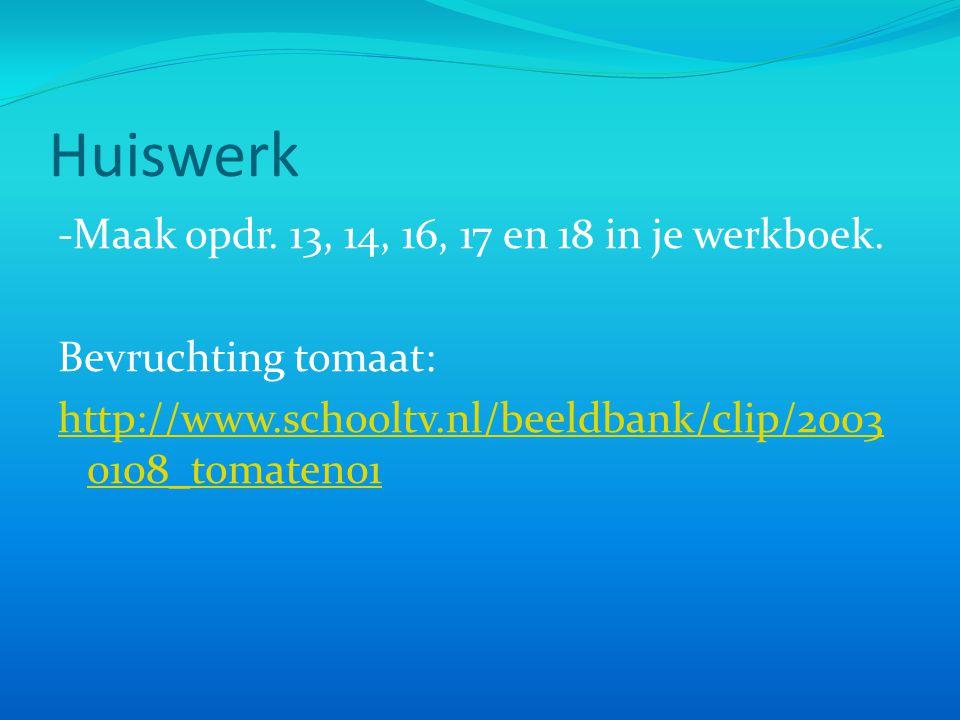 Huiswerk -Maak opdr. 13, 14, 16, 17 en 18 in je werkboek. Bevruchting tomaat: http://www.schooltv.nl/beeldbank/clip/2003 0108_tomaten01