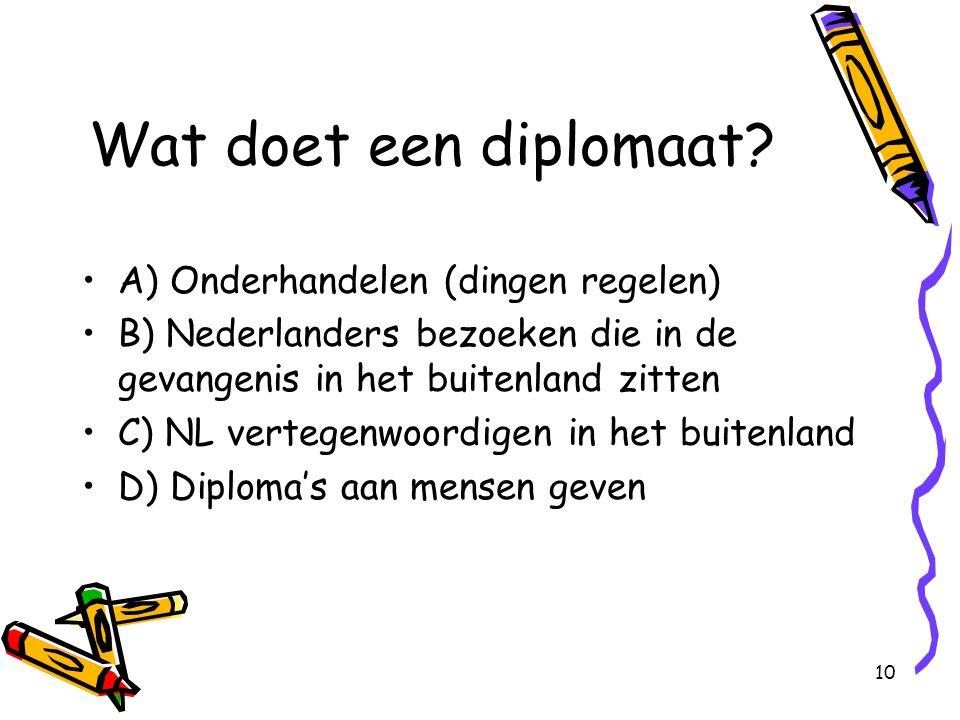 10 Wat doet een diplomaat? A) Onderhandelen (dingen regelen) B) Nederlanders bezoeken die in de gevangenis in het buitenland zitten C) NL vertegenwoor