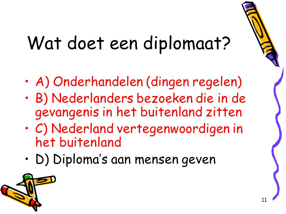11 Wat doet een diplomaat? A) Onderhandelen (dingen regelen) B) Nederlanders bezoeken die in de gevangenis in het buitenland zitten C) Nederland verte