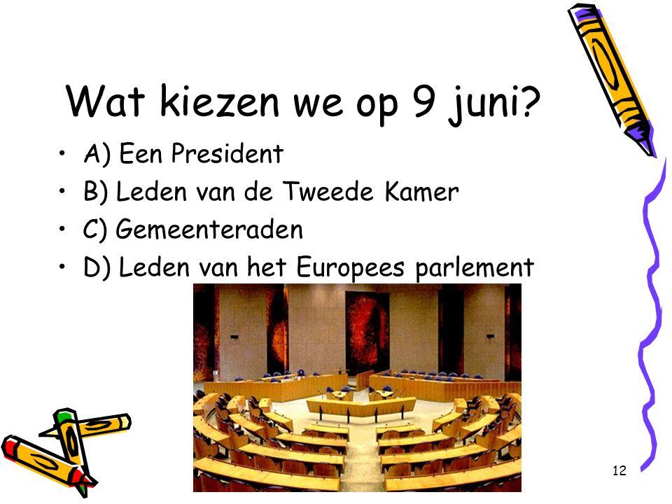12 Wat kiezen we op 9 juni? A) Een President B) Leden van de Tweede Kamer C) Gemeenteraden D) Leden van het Europees parlement