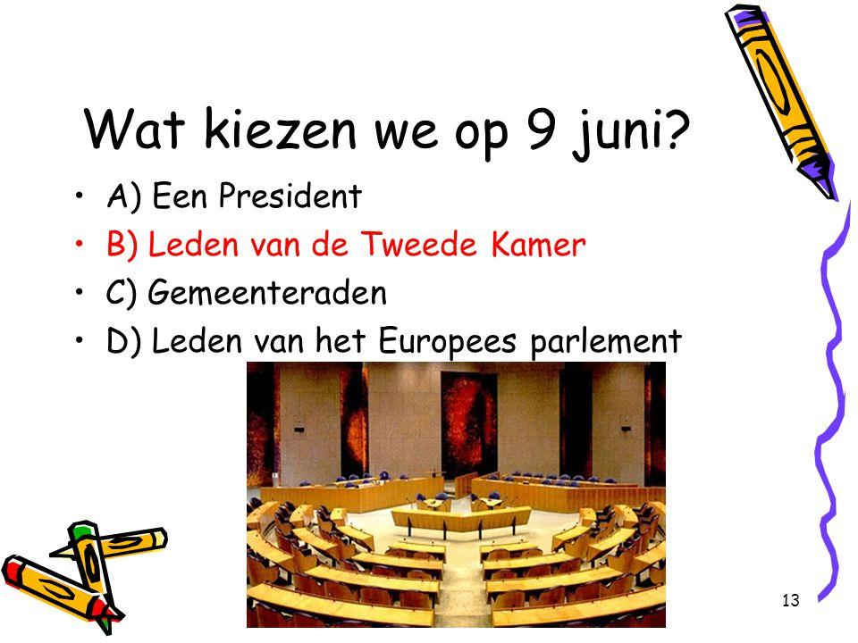 13 Wat kiezen we op 9 juni? A) Een President B) Leden van de Tweede Kamer C) Gemeenteraden D) Leden van het Europees parlement