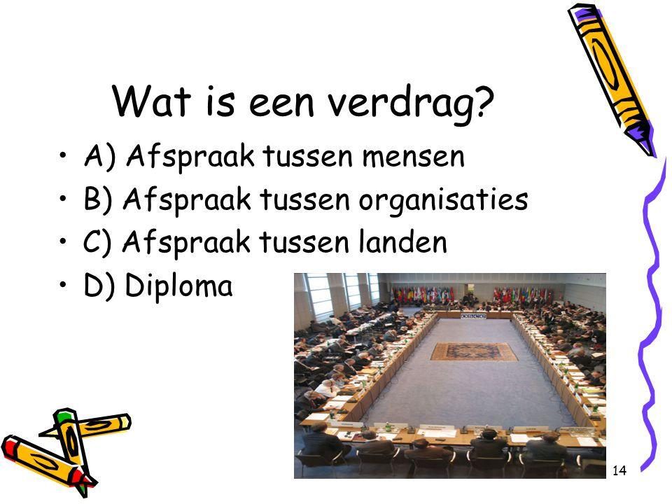 14 Wat is een verdrag? A) Afspraak tussen mensen B) Afspraak tussen organisaties C) Afspraak tussen landen D) Diploma