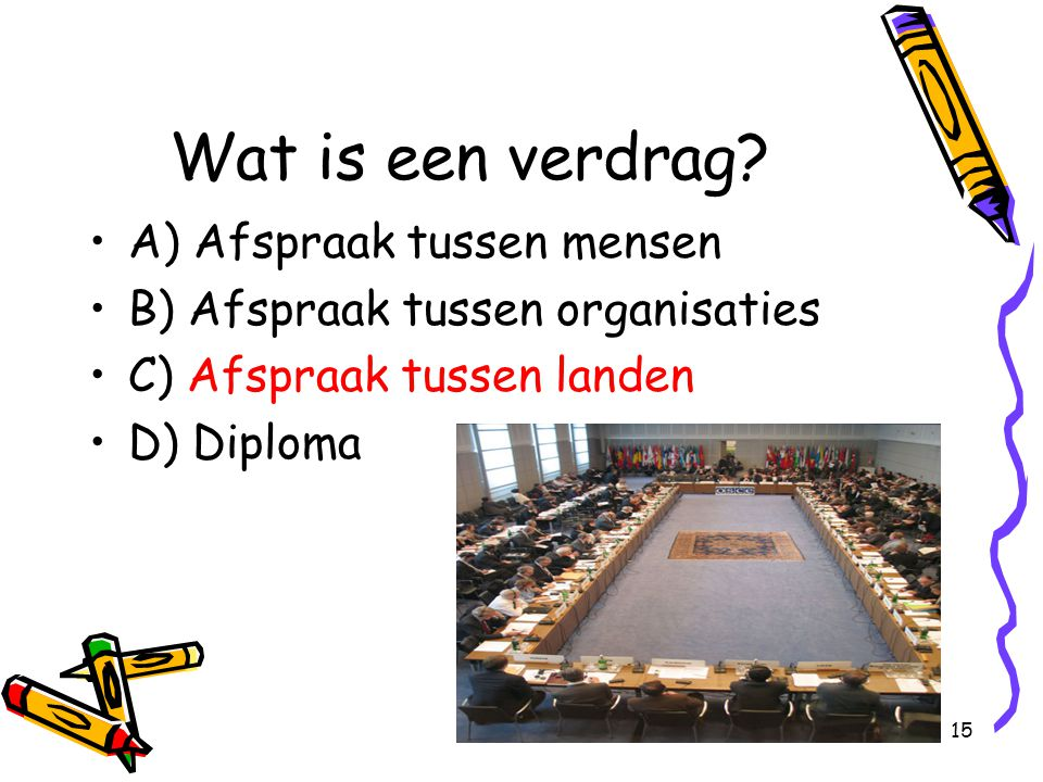 15 Wat is een verdrag? A) Afspraak tussen mensen B) Afspraak tussen organisaties C) Afspraak tussen landen D) Diploma