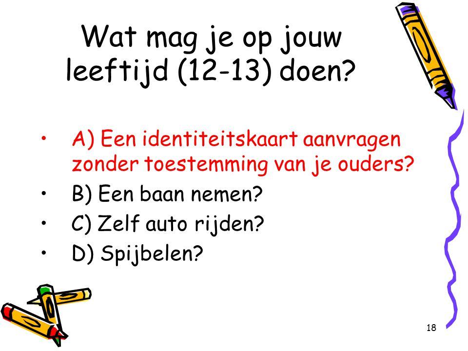 18 Wat mag je op jouw leeftijd (12-13) doen? A) Een identiteitskaart aanvragen zonder toestemming van je ouders? B) Een baan nemen? C) Zelf auto rijde